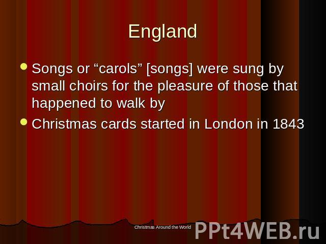 "England Songs or ""carols"" [songs] were sung by small choirs for the pleasure of those that happened to walk byChristmas cards started in London in 1843"