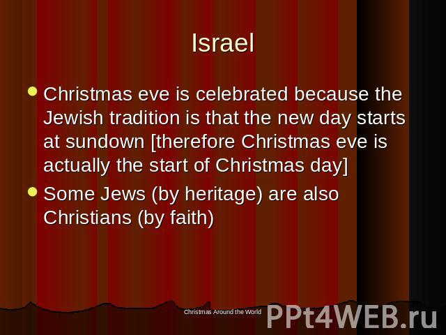 Israel Christmas eve is celebrated because the Jewish tradition is that the new day starts at sundown [therefore Christmas eve is actually the start of Christmas day]Some Jews (by heritage) are also Christians (by faith)
