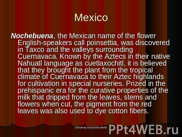 Mexico Nochebuena, the Mexican name of the flower English-speakers call poinsettia, was discovered in Taxco and the valleys surrounding Cuernavaca. Known by the Aztecs in their native Nahuatl language as cuetlaxochitl, it is believed that they broug…