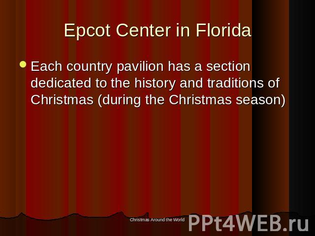 Epcot Center in Florida Each country pavilion has a section dedicated to the history and traditions of Christmas (during the Christmas season)