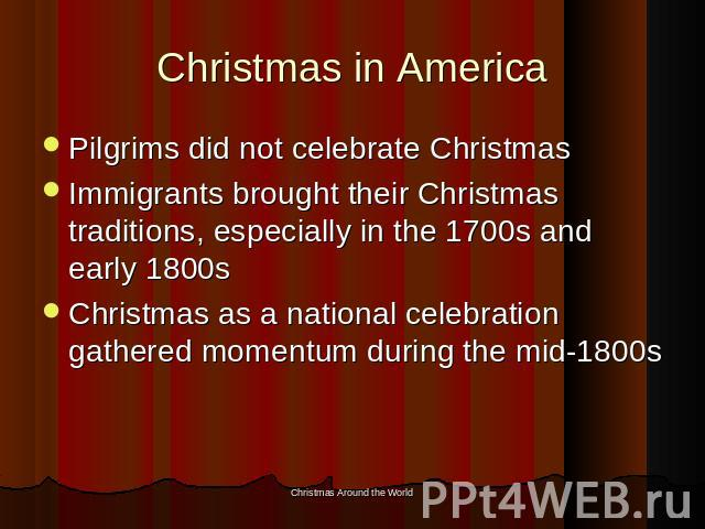 Christmas in America Pilgrims did not celebrate ChristmasImmigrants brought their Christmas traditions, especially in the 1700s and early 1800sChristmas as a national celebration gathered momentum during the mid-1800s