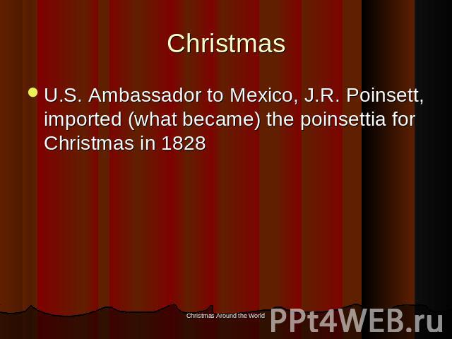 Christmas U.S. Ambassador to Mexico, J.R. Poinsett, imported (what became) the poinsettia for Christmas in 1828