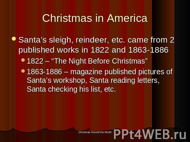 "Christmas in America Santa's sleigh, reindeer, etc. came from 2 published works in 1822 and 1863-18861822 – ""The Night Before Christmas""1863-1886 – magazine published pictures of Santa's workshop, Santa reading letters, Santa checking his list, etc."