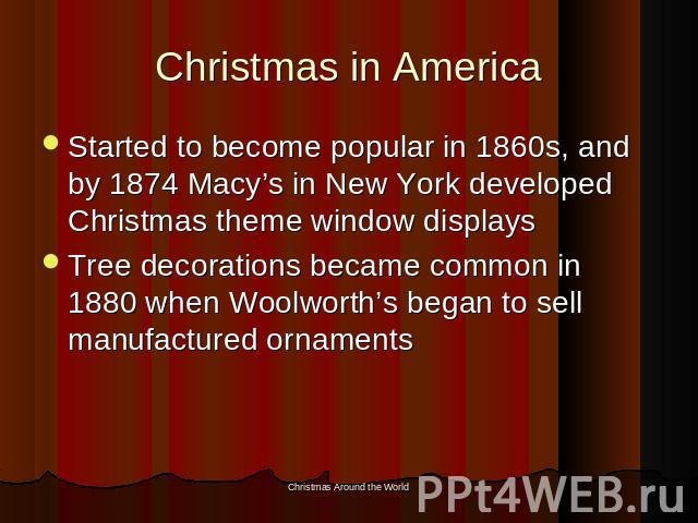 Christmas in America Started to become popular in 1860s, and by 1874 Macy's in New York developed Christmas theme window displaysTree decorations became common in 1880 when Woolworth's began to sell manufactured ornaments