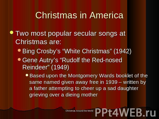 "Christmas in America Two most popular secular songs at Christmas are:Bing Crosby's ""White Christmas"" (1942)Gene Autry's ""Rudolf the Red-nosed Reindeer"" (1949)Based upon the Montgomery Wards booklet of the same named given away free in 1939 – written…"