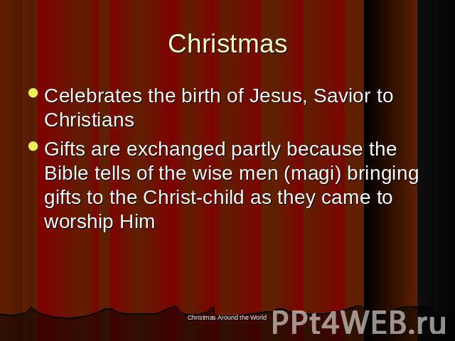 Christmas Celebrates the birth of Jesus, Savior to ChristiansGifts are exchanged partly because the Bible tells of the wise men (magi) bringing gifts to the Christ-child as they came to worship Him
