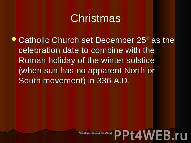 Christmas Catholic Church set December 25th as the celebration date to combine with the Roman holiday of the winter solstice (when sun has no apparent North or South movement) in 336 A.D.