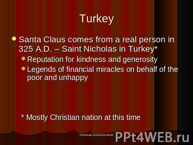 Turkey Santa Claus comes from a real person in 325 A.D. – Saint Nicholas in Turkey*Reputation for kindness and generosityLegends of financial miracles on behalf of the poor and unhappy* Mostly Christian nation at this time