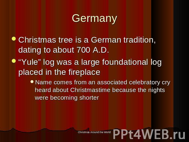 "Germany Christmas tree is a German tradition, dating to about 700 A.D.""Yule"" log was a large foundational log placed in the fireplaceName comes from an associated celebratory cry heard about Christmastime because the nights were becoming shorter"