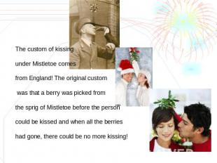 The custom of kissing under Mistletoe comes from England! The original custom wa