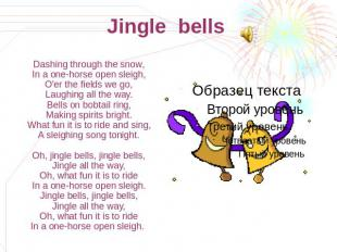 Jingle bells Dashing through the snow,In a one-horse open sleigh,O'er the fields