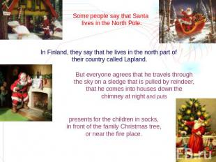 Some people say that Santa lives in the North Pole. In Finland, they say that he