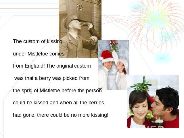 The custom of kissing under Mistletoe comes from England! The original custom was that a berry was picked from the sprig of Mistletoe before the person could be kissed and when all the berries had gone, there could be no more kissing!