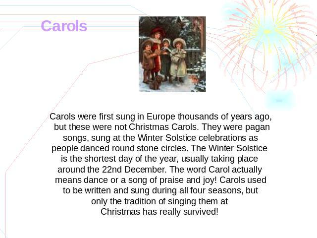 Carols Carols were first sung in Europe thousands of years ago, but these were not Christmas Carols. They were pagan songs, sung at the Winter Solstice celebrations as people danced round stone circles. The Winter Solstice is the shortest day of the…