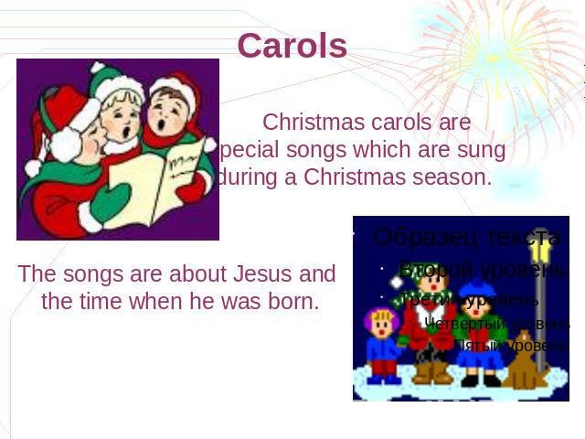 Carols Christmas carols are special songs which are sung during а Christmas season. The songs are about Jesus and the time when he was born.