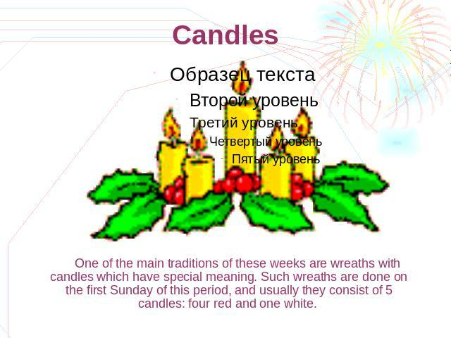 Candles One of the main traditions of these weeks are wreaths with candles which have special meaning. Such wreaths are done on the first Sunday of this period, and usually they consist of 5 candles: four red and one white.