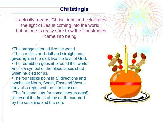 Christingle It actually means 'Christ Light' and celebrates the light of Jesus coming into the world: but no one is really sure how the Christingles came into being. The orange is round like the world.The candle stands tall and straight and gives li…