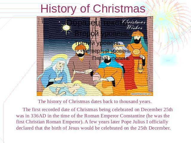 History of Christmas The history of Christmas dates back to thousand years. The first recorded date of Christmas being celebrated on December 25th was in 336AD in the time of the Roman Emperor Constantine (he was the first Christian Roman Emperor). …