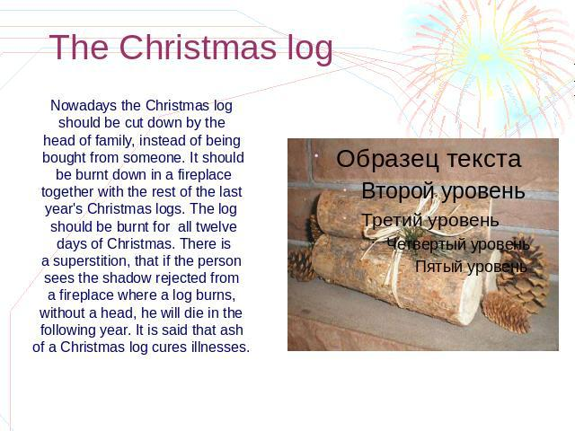 The Christmas log Nowadays the Christmas log should be cut down by the head of family, instead of being bought from someone. It should be burnt down in a fireplace together with the rest of the last year's Christmas logs. The log should be burnt for…