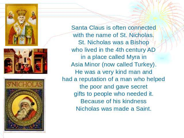 Santa Claus is often connected with the name of St. Nicholas. St. Nicholas was a Bishop who lived in the 4th century AD in a place called Myra in Asia Minor (now called Turkey). He was a very kind man and had a reputation of a man who helped the poo…