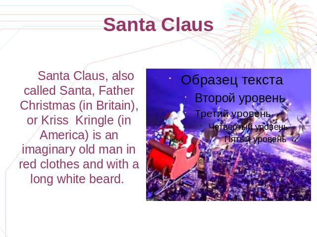 Santa Claus Santa Claus, also called Santa, Father Christmas (in Britain), or Kriss Kringle (in America) is an imaginary old man in red clothes and with a long white beard.