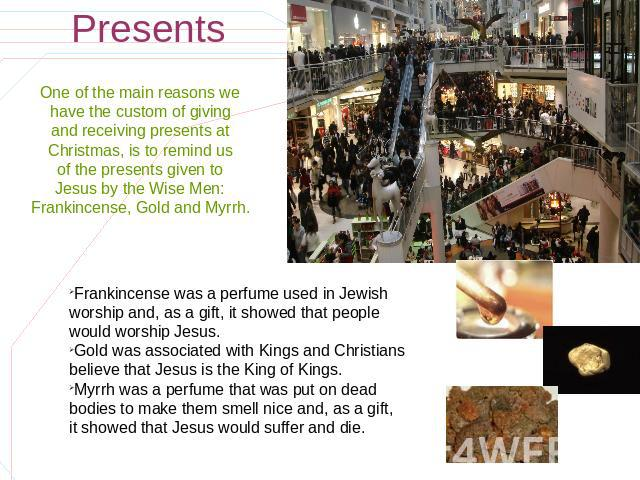 Presents One of the main reasons we have the custom of giving and receiving presents at Christmas, is to remind us of the presents given to Jesus by the Wise Men: Frankincense, Gold and Myrrh. Frankincense was a perfume used in Jewish worship and, a…