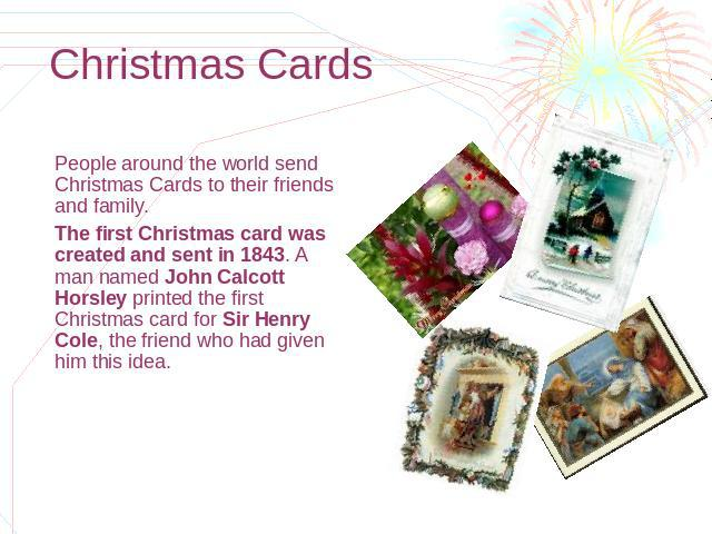 Christmas Cards People around the world send Christmas Cards to their friends and family. The first Christmas card was created and sent in 1843. A man named John Calcott Horsley printed the first Christmas card for Sir Henry Cole, the friend who had…