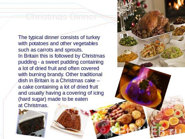 Christmas Dinner The typical dinner consists of turkey with potatoes and other vegetables such as carrots and sprouts. In Britain this is followed by Christmas pudding - a sweet pudding containing a lot of dried fruit and often covered with burning …