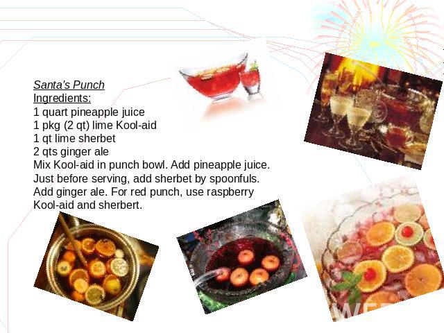 Santa's PunchIngredients:1 quart pineapple juice1 pkg (2 qt) lime Kool-aid1 qt lime sherbet2 qts ginger aleMix Kool-aid in punch bowl. Add pineapple juice. Just before serving, add sherbet by spoonfuls. Add ginger ale. For red punch, use raspberry K…