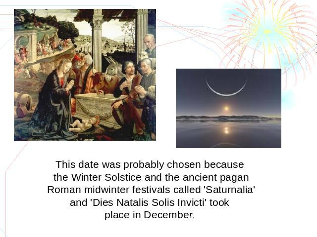 This date was probably chosen because the Winter Solstice and the ancient pagan Roman midwinter festivals called 'Saturnalia' and 'Dies Natalis Solis Invicti' took place in December.
