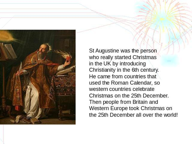 St Augustine was the person who really started Christmas in the UK by introducing Christianity in the 6th century.He came from countries that used the Roman Calendar, so western countries celebrate Christmas on the 25th December. Then people from Br…