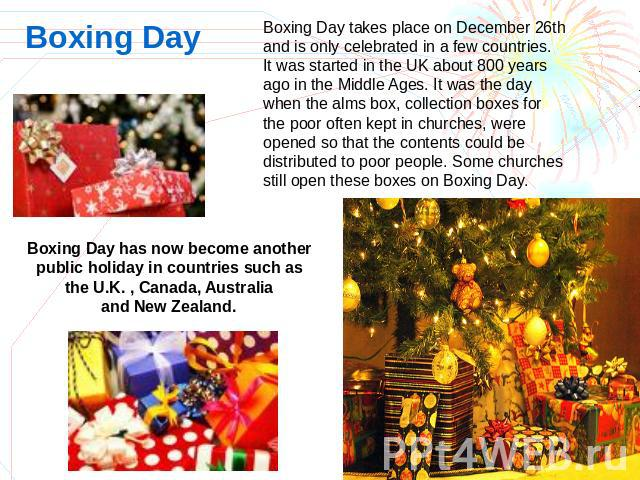 Boxing Day Boxing Day takes place on December 26th and is only celebrated in a few countries.It was started in the UK about 800 years ago in the Middle Ages. It was the day when the alms box, collection boxes for the poor often kept in churches, wer…