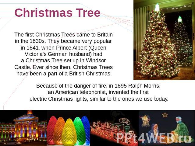 Christmas Tree The first Christmas Trees came to Britain in the 1830s. They became very popular in 1841, when Prince Albert (Queen Victoria's German husband) had a Christmas Tree set up in Windsor Castle. Ever since then, Christmas Trees have been a…