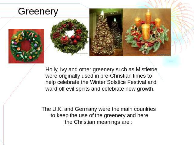 Greenery Holly, Ivy and other greenery such as Mistletoewere originally used in pre-Christian times to help celebrate the Winter Solstice Festival and ward off evil spirits and celebrate new growth. The U.K. and Germany were the main countries to ke…