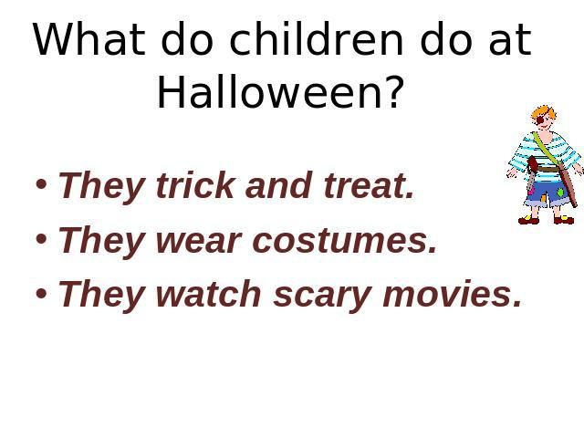 What do children do at Halloween? They trick and treat.They wear costumes.They watch scary movies.