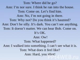 Tom: Where did he go?Ann: I'm nor sure. I think he ran into the house.Tom: Come