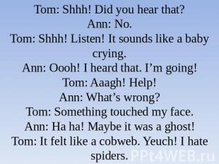 Tom: Shhh! Did you hear that?Ann: No.Tom: Shhh! Listen! It sounds like a baby cr