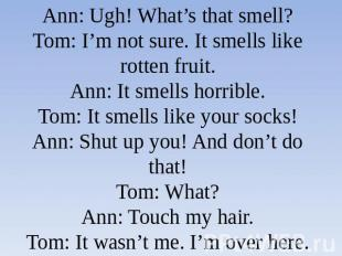 Ann: Ugh! What's that smell?Tom: I'm not sure. It smells like rotten fruit.Ann: