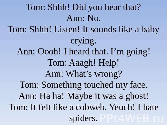 Tom: Shhh! Did you hear that?Ann: No.Tom: Shhh! Listen! It sounds like a baby crying.Ann: Oooh! I heard that. I'm going!Tom: Aaagh! Help!Ann: What's wrong?Tom: Something touched my face.Ann: Ha ha! Maybe it was a ghost!Tom: It felt like a cobweb. Ye…