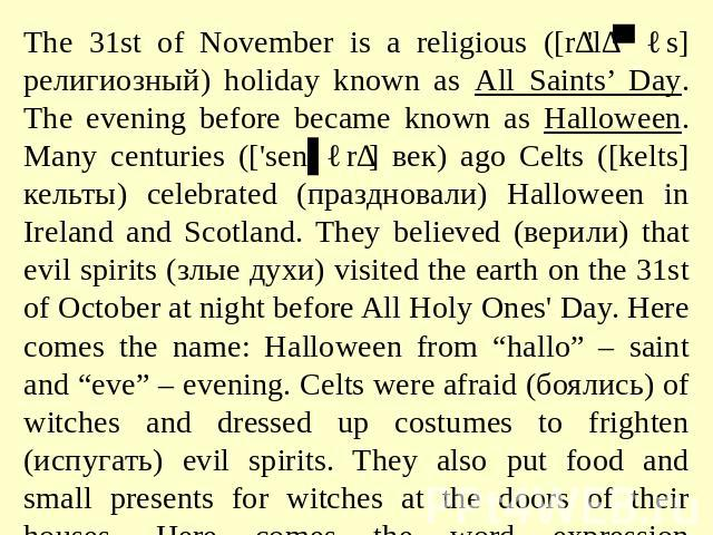 The 31st of November is a religious ([rɪ'lɪʤəs] религиозный) holiday known as All Saints' Day. The evening before became known as Halloween. Many centuries (['senʧərɪ] век) ago Celts ([kelts] кельты) celebrated (праздновали) Halloween in Ireland and…
