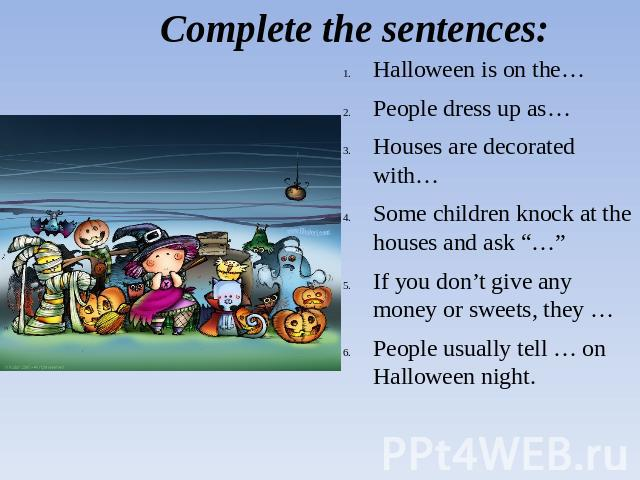 "Complete the sentences: Halloween is on the…People dress up as…Houses are decorated with…Some children knock at the houses and ask ""…""If you don't give any money or sweets, they …People usually tell … on Halloween night."