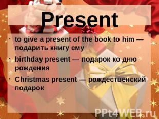Present to give a present of the book to him — подарить книгу емуbirthday presen