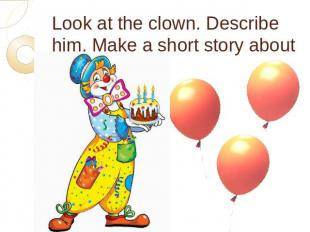 Look at the clown. Describe him. Make a short story about him.