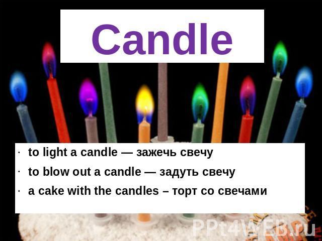 Candle to light a candle — зажечь свечу to blow out a candle — задуть свечу a cake with the candles – торт со свечами