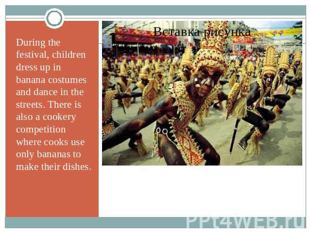 During the festival, children dress up in banana costumes and dance in the streets. There is also a cookery competition where cooks use only bananas to make their dishes.
