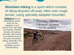 Mountain biking is a sport which consists of riding bicycles off-road, often ove