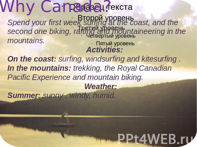 Why Canada? Spend your first week surfing at the coast, and the second one biking, rafting and mountaineering in the mountains. Activities:On the coast: surfing, windsurfing and kitesurfing .In the mountains: trekking, the Royal Canadian Pacific Exp…