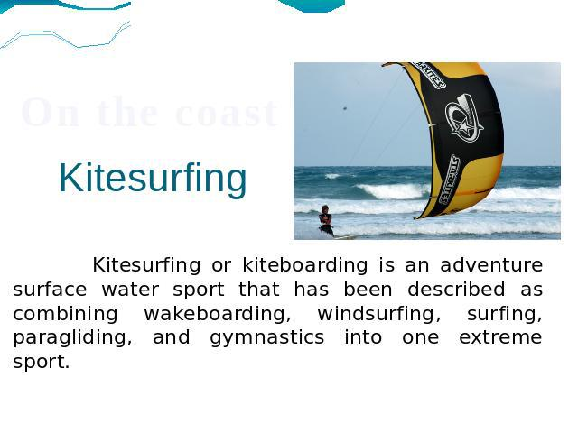 Kitesurfing Kitesurfing or kiteboarding is an adventure surface water sport that has been described as combining wakeboarding, windsurfing, surfing, paragliding, and gymnastics into one extreme sport.