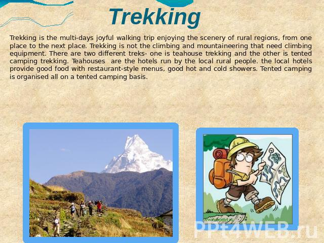 Trekking Trekking is the multi-days joyful walking trip enjoying the scenery of rural regions, from one place to the next place. Trekking is not the climbing and mountaineering that need climbing equipment. There are two different treks- one is teah…