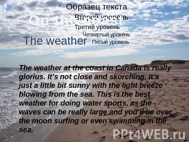 The weather The weather at the coast in Canada is really glorius. It's not close and skorching, it's just a little bit sunny with the light breeze blowing from the sea. This is the best weather for doing water sports, as the waves can be really larg…